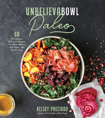 Unbelieva-bowl Paleo: 60 Wholesome One-Dish Recipes You Won't Believe Are Dairy- and Gluten-Free