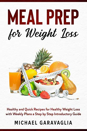 Meal Prep for Weight Loss: Healthy and Quick Recipes for Healthy Weight Loss with Weekly Plans a Step by Step Introductory Guide