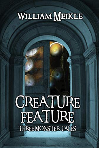 Creature Feature: Three Monster Stories (The William Meikle Chapbook Collection 36)