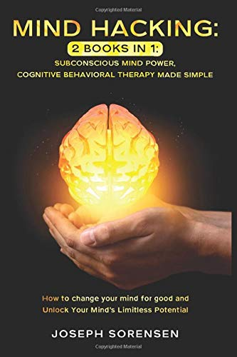 Mind Hacking: 2 Books in One, Subconscious mind power, Cognitive Behavioral Therapy Made Simple: How to change your mind for good and Unlock Your Mind's Limitless Potential