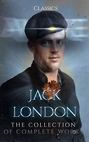 Jack London: The Collection of Complete Works (Annotated): Collection Includes White Fang, The Sea Wolf, The Call of the Wild, The Scarlet Plague, The Iron Heel, The People of the Abyss, And More