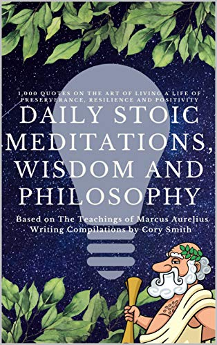 Daily Stoic Meditations, Wisdom and Philosophy: 1,000 Quotes on The Art of Living a Life of Preserverance, Resilience and Positivity Based on The Teachings ... Training to Build Mental Fortitude Book 1)