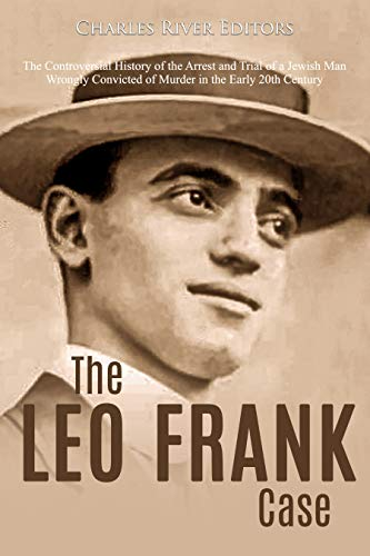 The Leo Frank Case: The Controversial History of the Arrest and Trial of a Jewish Man Wrongly Convicted of Murder in the Early 20th Century