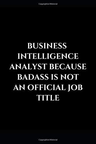 Business Intelligence Analyst Because Badass Is Not An Official Job Title: Gag Gift Funny Lined Notebook Journal