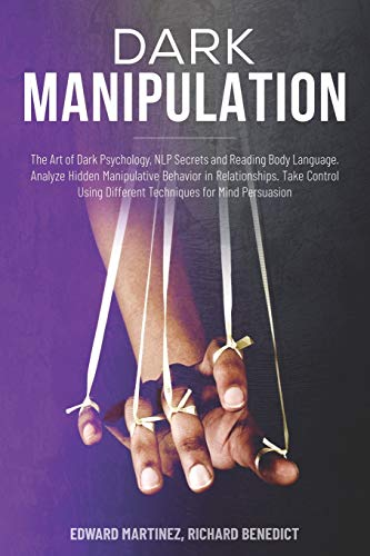 Dark Manipulation: The Art of Dark Psychology, NLP Secrets and Reading Body Language. Analyze Hidden Manipulative Behavior in Relationships. Take Control Using Different Techniques for Mind Persuasion