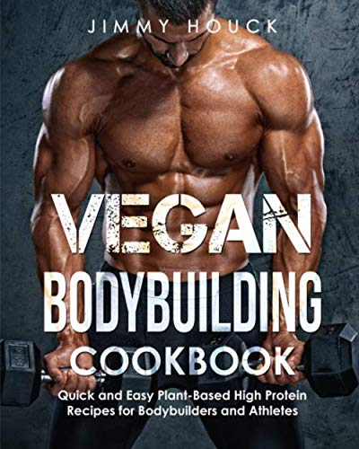 Vegan Bodybuilding Cookbook: Quick and Easy Plant-Based High Protein Recipes for Bodybuilders and Athletes: Plant Based Cookbook for Bodybuilding, ... (Vegan Cookbook & Plant Based Cookbook)