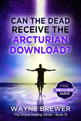 Can the Dead Receive the Arcturian Download? (The Divine Healing Series Book 12)