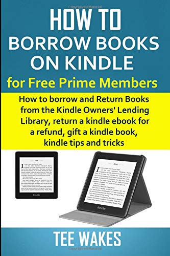How to Borrow Books on Kindle for Free Prime Members: How to borrow and Return Books from the Kindle Owners' Lending Library, return a kindle ebook ... tips and tricks (Smart Kindle Tips Book)