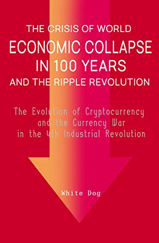 THE CRISIS OF WORLD ECONOMIC COLLAPSE IN 100 YEARS AND THE RIPPLE REVOLUTION: The Evolution of Cryptocurrency and the Currency War in the 4th Industrial Revolution