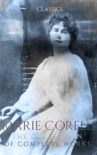 Marie Corelli: The Collection of Complete Works (Annotated): Collection Includes A Romance of Two Worlds, Ardath, The Sorrows of Satan, Vendetta, Temporal Power, The Treasure of Heaven, And More