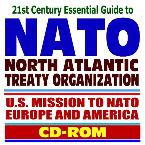 21st Century Essential Guide to NATO (North Atlantic Treaty Organization) - U.S. Mission to NATO, War on Terrorism, Balkans, Enlargement, Response Force, Russia, Missile Defense (CD-ROM)