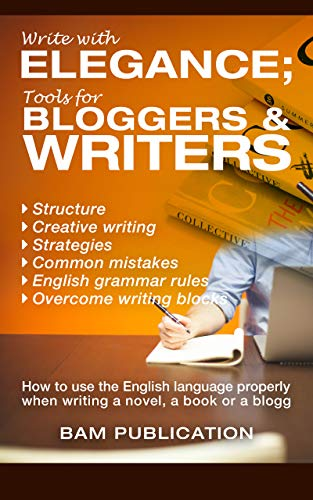 Write with elegance; tools for bloggers and writers. How to use the English language properly when writing a novel, a book or a blogg!: Structure, writingblocks, strategies, common mistakes, rules