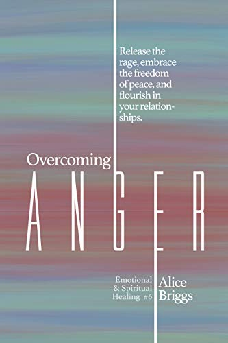 Overcoming Anger: Release the rage, embrace the freedom of peace, and flourish in your relationships. (Emotional and Spiritual Healing Book 6)