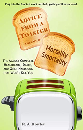 Mortality Smortality: The Almost Complete Healthcare, Death, and Grief Handbook that Won't Kill You (Advice from a Toaster 3)