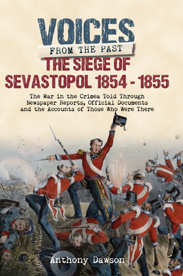 The Siege of Sevastopol, 1854-1855: The War in the Crimea Told Through Newspaper Reports, Official Documents and the Accounts of Those Who Were There