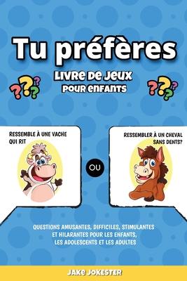 Tu pr�f�res livre de jeux pour enfants: Questions amusantes, difficiles, stimulantes et hilarantes pour les enfants, les adolescents et les adultes