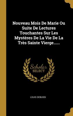Nouveau Mois De Marie Ou Suite De Lectures Touchantes Sur Les Myst�res De La Vie De La Tr�s Sainte Vierge......