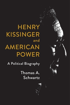 Henry Kissinger and American Power: A Political Biography