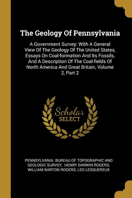 The Geology Of Pennsylvania: A Government Survey: With A General View Of The Geology Of The United States, Essays On Coal-formation And Its Fossils, And A Description Of The Coal-fields Of North America And Great Britain, Volume 2, Part 2