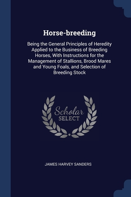Horse-breeding: Being the General Principles of Heredity Applied to the Business of Breeding Horses, With Instructions for the Management of Stallions, Brood Mares and Young Foals, and Selection of Breeding Stock