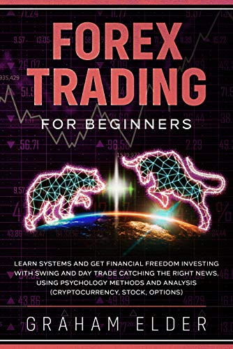 Forex Trading For Beginners: Learn Systems And Get Financial Freedom Investing With Swing And Day Trade Catching The Right News, Using Psychology Methods And Analysis