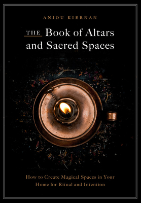 The Book of Altars and Sacred Spaces: How to Create Magical Spaces in Your Home for Ritual and Intention