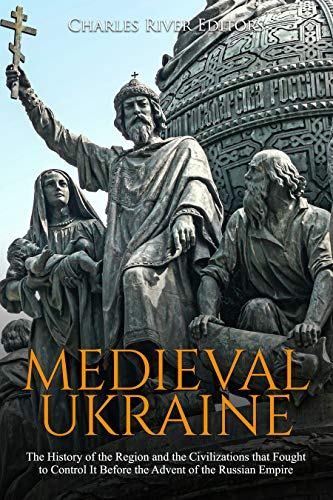 Medieval Ukraine: The History of the Region and the Civilizations that Fought to Control It Before the Advent of the Russian Empire