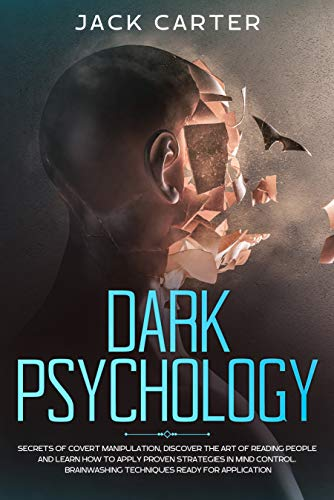 DARK PSYCHOLOGY: Secrets of Covert Manipulation, Discover the Art of Reading People and Learn How to Apply Proven Strategies in Mind Control. Brainwashing Techniques Ready for Application