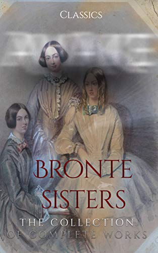 Bronte Sisters: The Collection of Complete Works (Annotated) : Collection Includes Agnes Grey, Jane Eyre, Wuthering Heights, The Tenant of Wildfell Hall, The Professor, Shirley, Villette And More