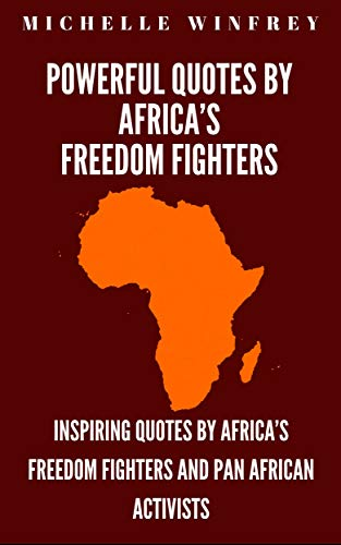 Powerful Quotes by Africa's Freedom Fighters: Inspiring Quotes by Africa's freedom fighters and Pan African Activists (Black History Book 1)