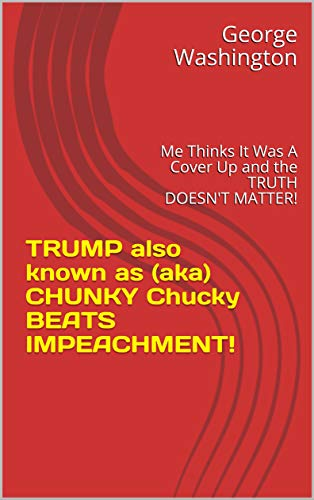 TRUMP also known as (aka) CHUNKY Chucky BEATS IMPEACHMENT!: Me Thinks It Was A Cover Up and the TRUTH DOESN'T MATTER!