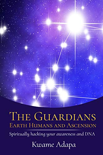 The Guardians, Earth Humans, and Ascension: Spiritually Hacking Your Awareness and DNA