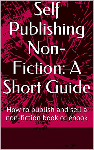 Self Publishing Non-Fiction: A Short Guide: How to publish and sell a non-fiction book or ebook
