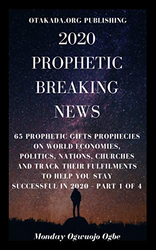 2020 Prophetic Breaking News: 65 Prophetic Gifts Prophecies on World Economies, Politics, Nations, Churches and Track their Fulfilments to Help You Stay Successful in 2020 – Part 1 of 4