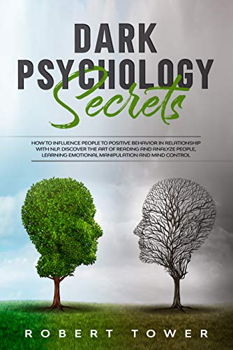 Dark Psychology Secrets:: How To Influence People To Positive Behavior In Relationship With Nlp. Discover The Art Of Reading And Analyze People, Learning Emotional Manipulation And Mind Control.