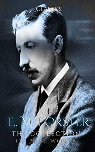 E. M. Forster: The Collection of Best Works (Annotated) : Collection Includes A Room With A View, Howards End, The Celestial Omnibus, The Longest Journey, The Machine Stops, & More