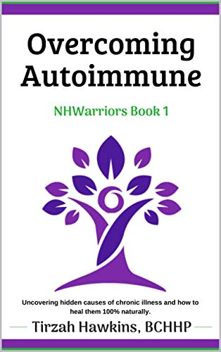 Overcoming Autoimmune: Uncovering two hidden causes of chronic illness and how to restore health 100% naturally. (Natural Health Warriors Book 1)