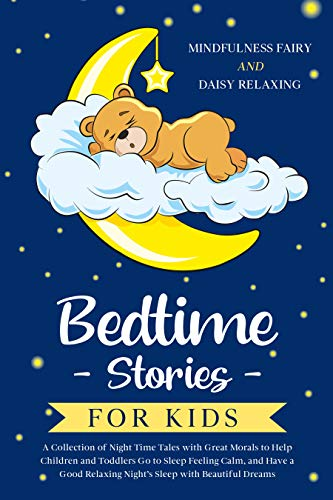Bedtime Stories for Kids: A Collection of Night Time Tales with Great Morals to Help Children and Toddlers Go to Sleep Feeling Calm, and Have a Good Relaxing Night's Sleep with Beautiful Dreams