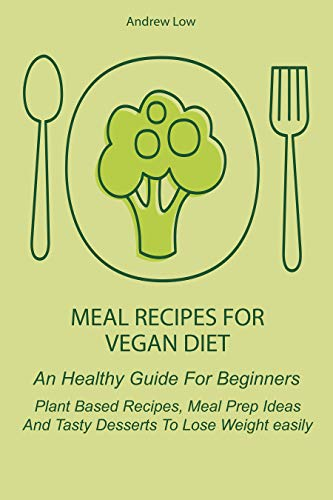 Meal Recipes for Vegan Diet: An Healthy Guide For Beginners Plant Based Recipes, Meal Prep Ideas And Tasty Desserts To Lose Weight easily