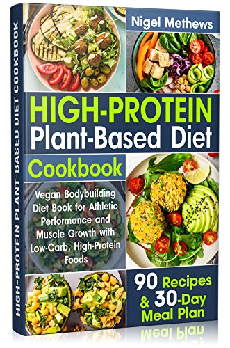 High-Protein Plant-Based Diet Cookbook: Vegan Bodybuilding Diet Book for Athletic Performance and Muscle Growth with Low-Carb, High-Protein Foods. 90 Recipes ... and 30-Day Meal Plan