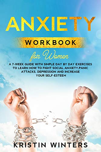 Anxiety Workbook for Women: A 7-Week Guide with Simple Day by Day Exercises To Learn How To Fight Social Anxiety, Panic Attacks, Depression And Increase Your Self-Esteem. (Self-Help 3)