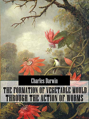 The Formation of Vegetable Mould Through the Action of Worms (Original Classic Literary) (ANNOTATED)