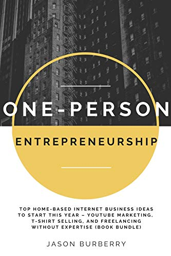 One-Person Entrepreneurship: Top Home-Based Internet Business Ideas to Start This Year – YouTube Marketing, T-shirt Selling, and Freelancing Without Expertise (Book Bundle)