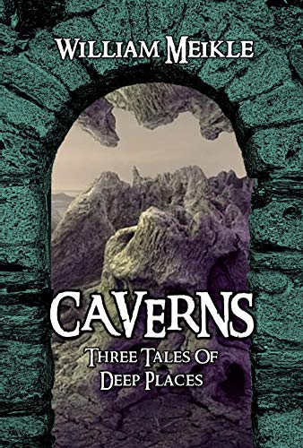 Caverns: Three Tales of Deep Places (The William Meikle Chapbook Collection 34)