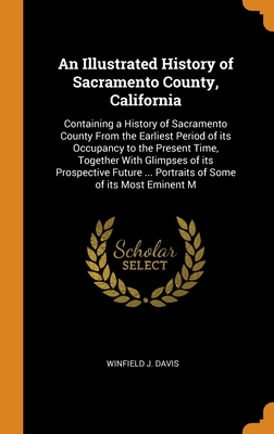 An Illustrated History of Sacramento County, California: Containing a History of Sacramento County From the Earliest Period of its Occupancy to the Present Time, Together With Glimpses of its Prospective Future ... Portraits of Some of its Most Eminent M