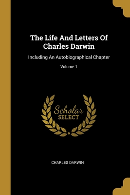 The Life And Letters Of Charles Darwin: Including An Autobiographical Chapter; Volume 1