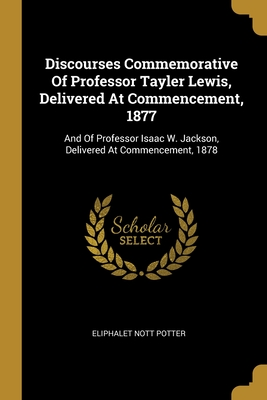 Discourses Commemorative Of Professor Tayler Lewis, Delivered At Commencement, 1877: And Of Professor Isaac W. Jackson, Delivered At Commencement, 1878