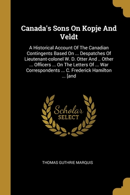 Canada's Sons On Kopje And Veldt: A Historical Account Of The Canadian Contingents Based On ... Despatches Of Lieutenant-colonel W. D. Otter And .. Other ... Officers ... On The Letters Of ... War Correspondents ... C. Frederick Hamilton ... [and