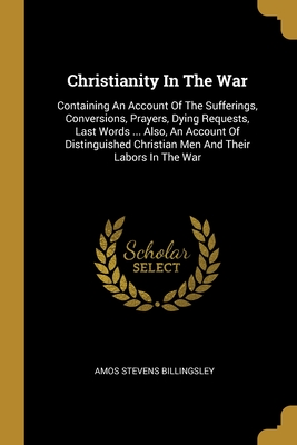 Christianity In The War: Containing An Account Of The Sufferings, Conversions, Prayers, Dying Requests, Last Words ... Also, An Account Of Distinguished Christian Men And Their Labors In The War