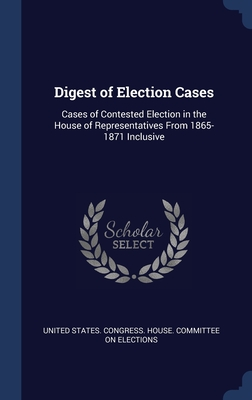 Digest of Election Cases: Cases of Contested Election in the House of Representatives From 1865-1871 Inclusive